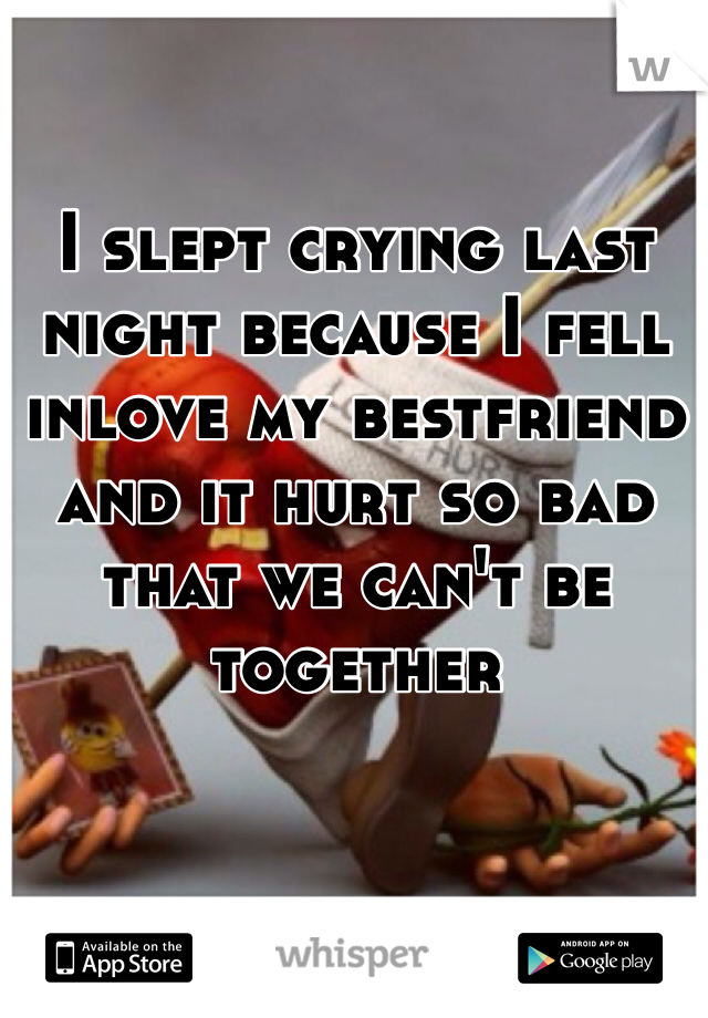 I slept crying last night because I fell inlove my bestfriend and it hurt so bad that we can't be together