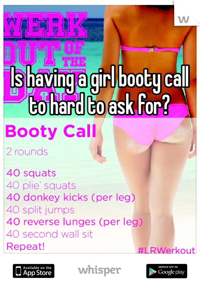 Is having a girl booty call to hard to ask for?
