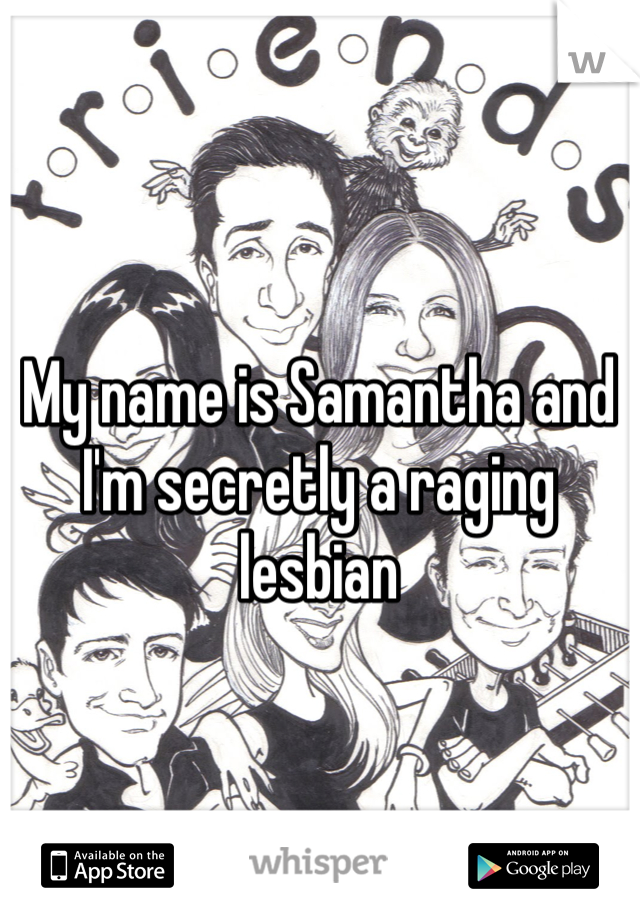 My name is Samantha and I'm secretly a raging lesbian