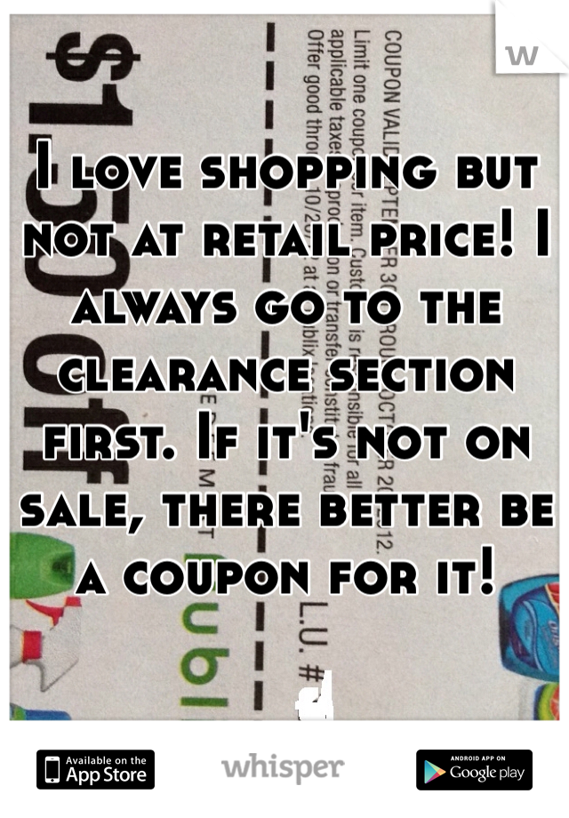 I love shopping but not at retail price! I always go to the clearance section first. If it's not on sale, there better be a coupon for it!