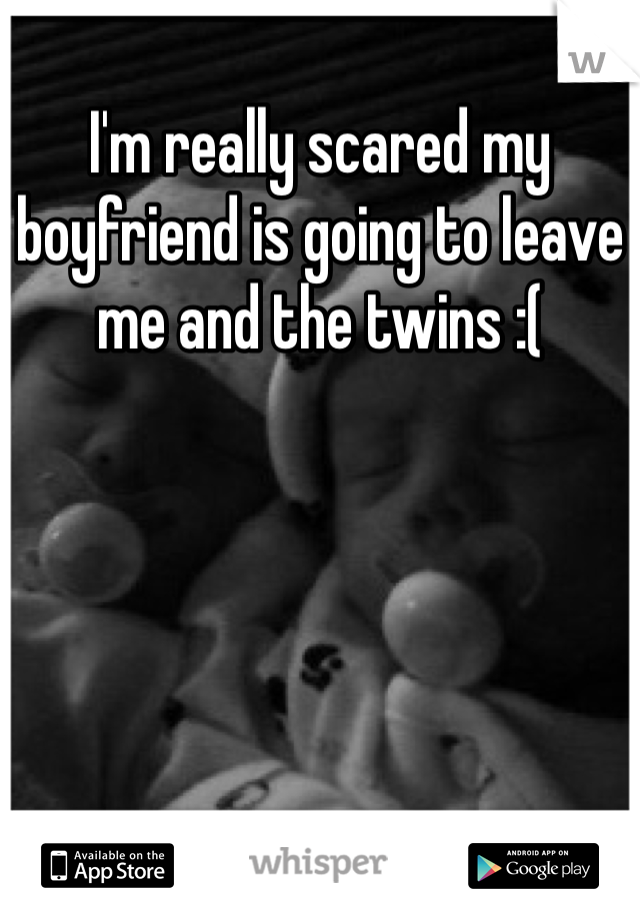 I'm really scared my boyfriend is going to leave me and the twins :(