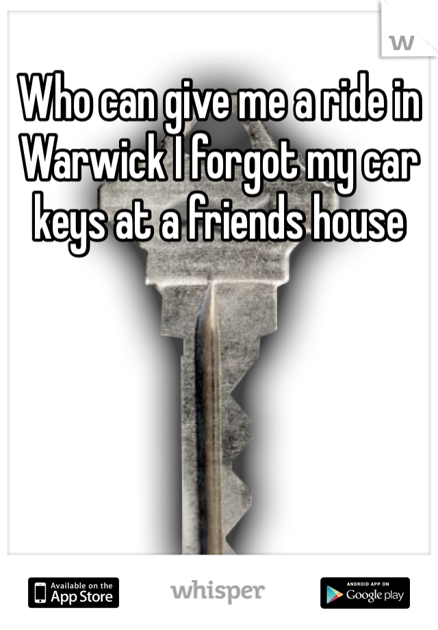 Who can give me a ride in Warwick I forgot my car keys at a friends house