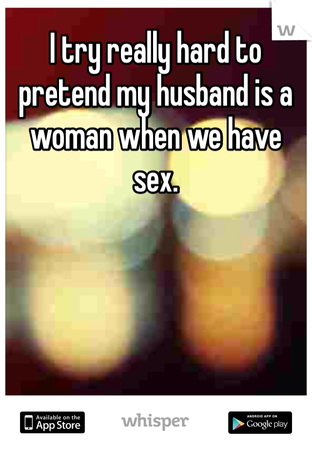 I try really hard to pretend my husband is a woman when we have sex.
