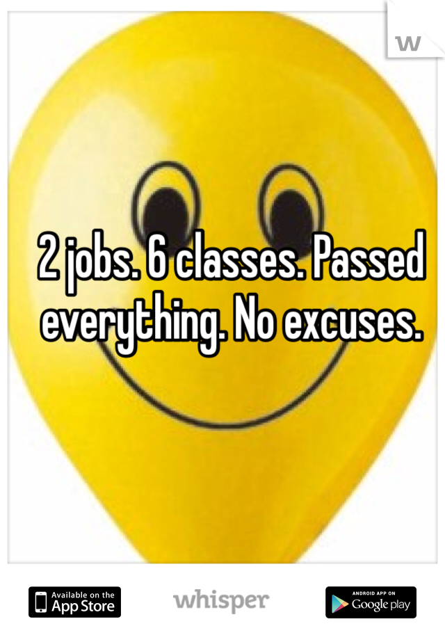 2 jobs. 6 classes. Passed everything. No excuses.