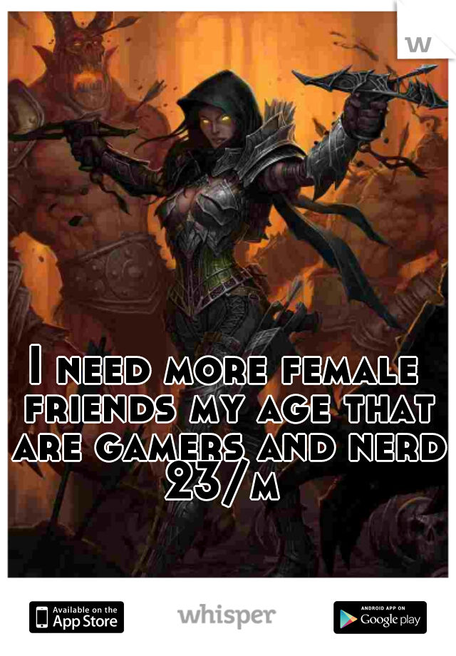 I need more female friends my age that are gamers and nerdy  23/m