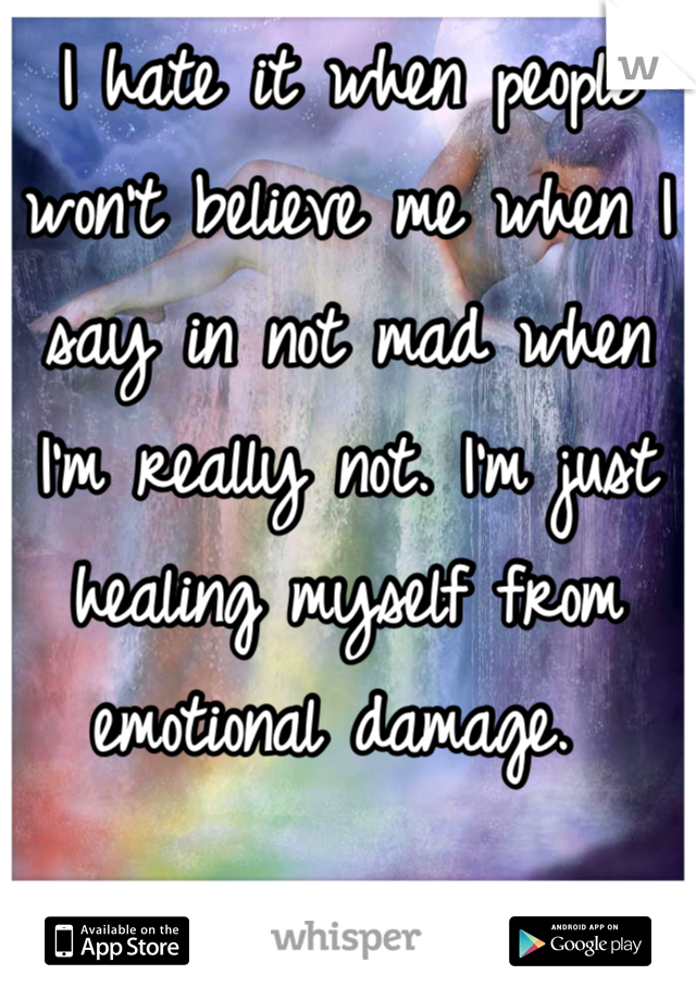 I hate it when people won't believe me when I say in not mad when I'm really not. I'm just healing myself from emotional damage.