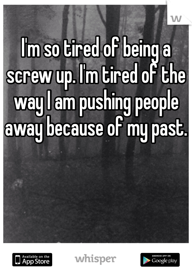 I'm so tired of being a screw up. I'm tired of the way I am pushing people away because of my past.