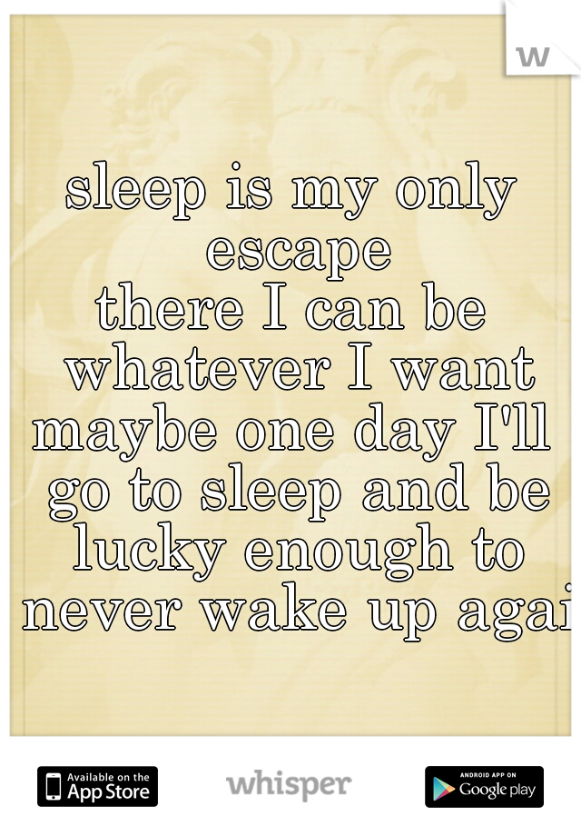 sleep is my only escape there I can be whatever I want maybe one day I'll go to sleep and be lucky enough to never wake up again