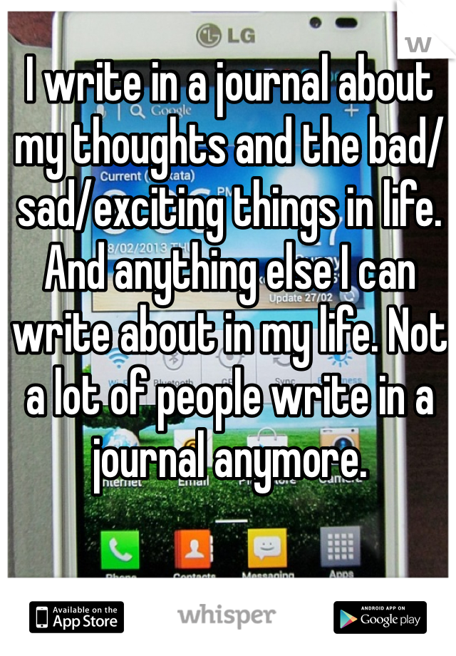 I write in a journal about my thoughts and the bad/sad/exciting things in life. And anything else I can write about in my life. Not a lot of people write in a journal anymore.