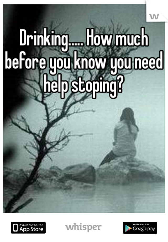 Drinking..... How much before you know you need help stoping?