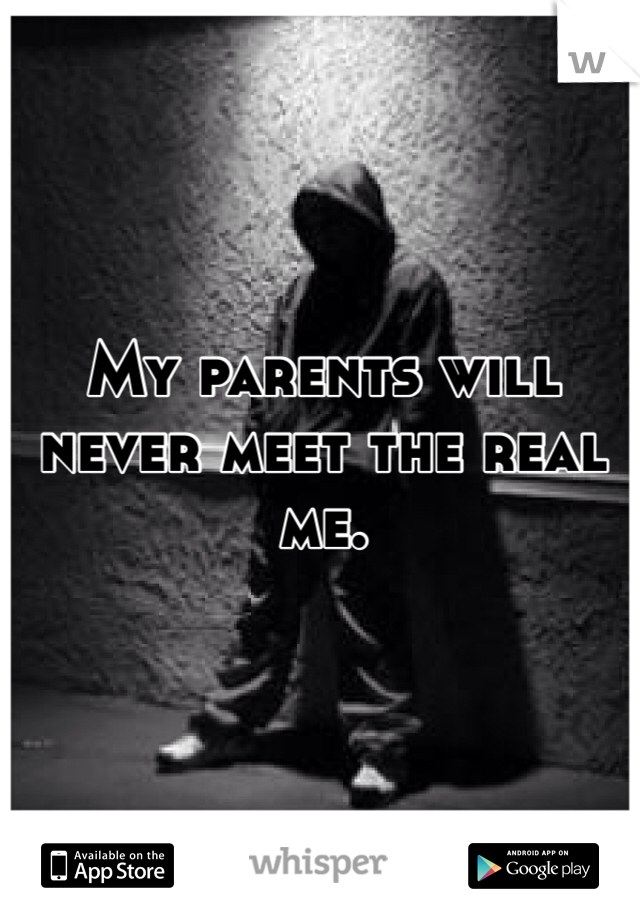 My parents will never meet the real me.