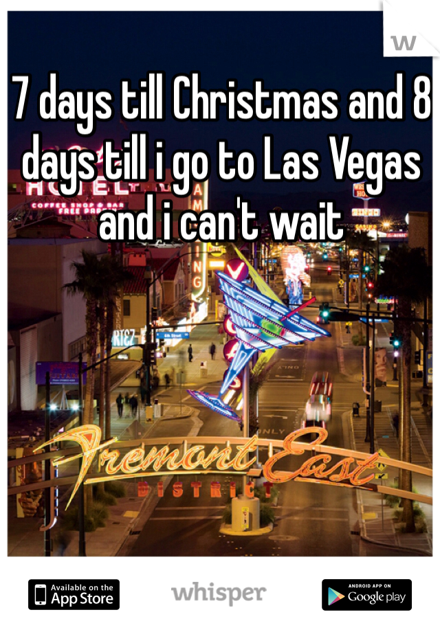 7 days till Christmas and 8 days till i go to Las Vegas and i can't wait