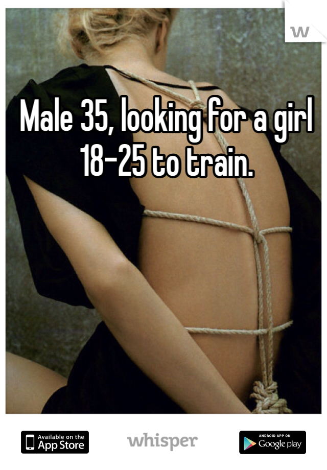 Male 35, looking for a girl 18-25 to train.