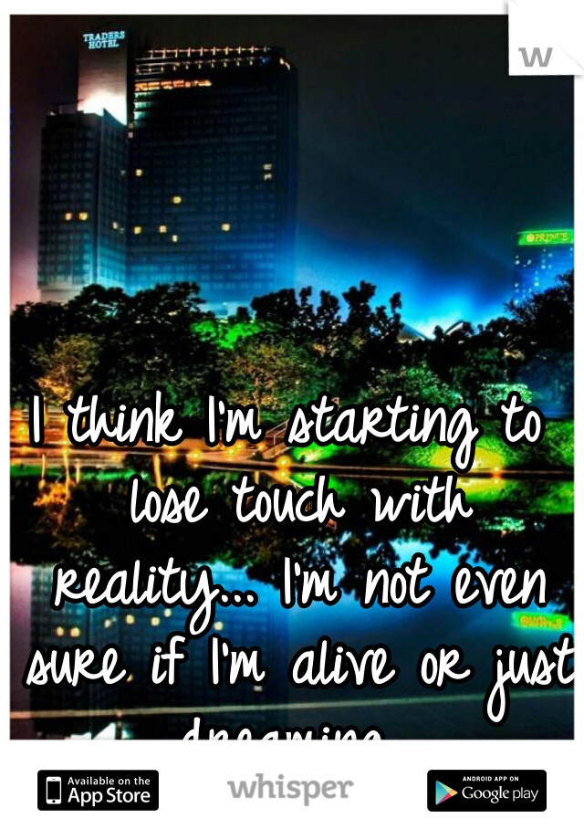 I think I'm starting to lose touch with reality... I'm not even sure if I'm alive or just dreaming...