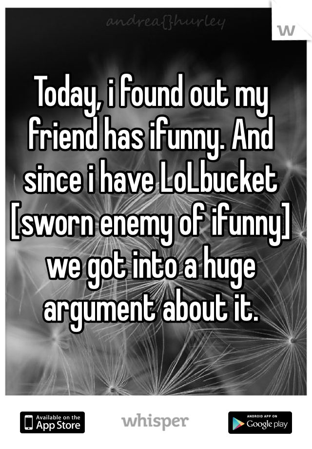 Today, i found out my friend has ifunny. And since i have LoLbucket [sworn enemy of ifunny]  we got into a huge argument about it.