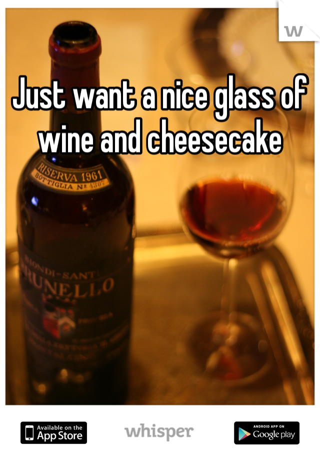 Just want a nice glass of wine and cheesecake