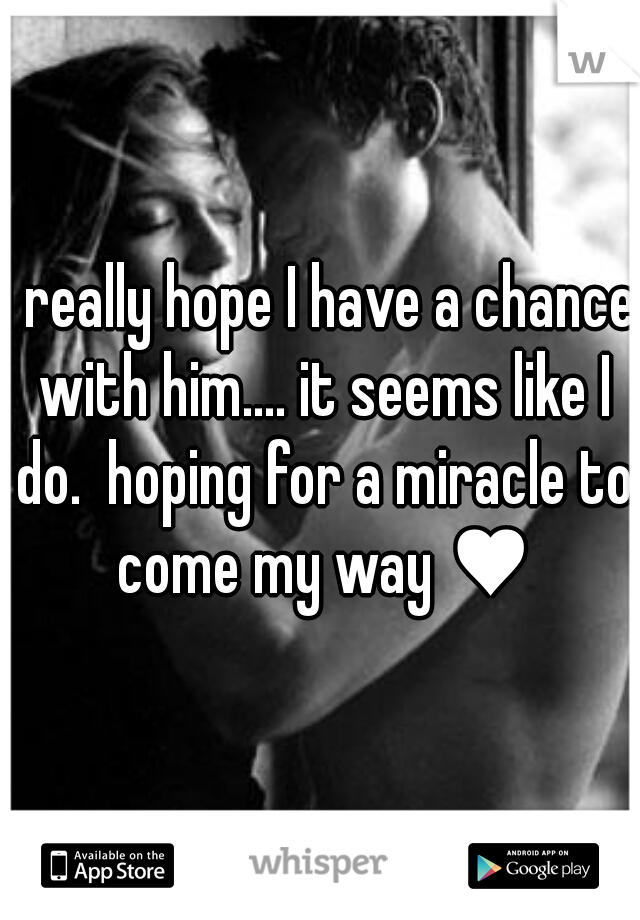 I really hope I have a chance with him.... it seems like I do.  hoping for a miracle to come my way ♥