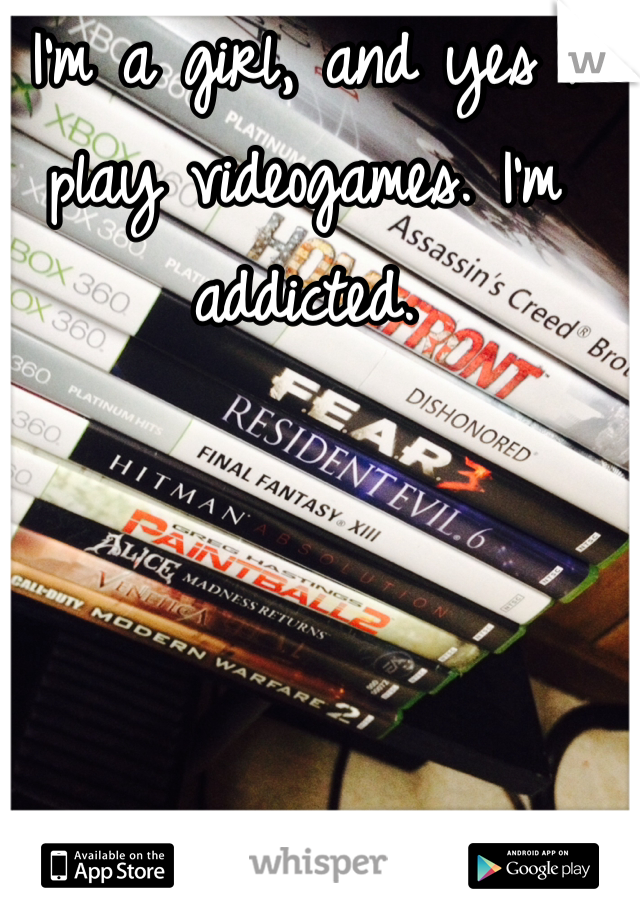 I'm a girl, and yes I play videogames. I'm addicted.