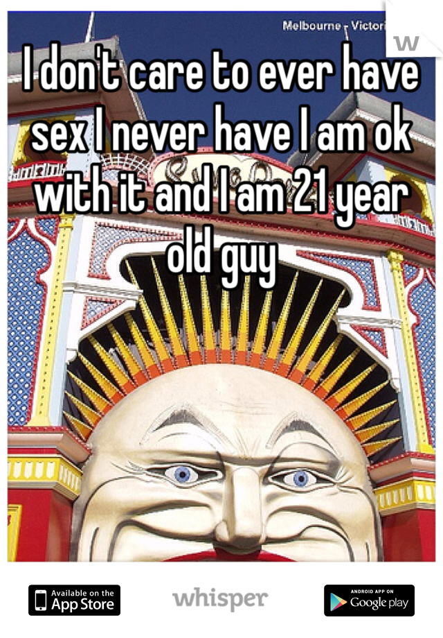 I don't care to ever have sex I never have I am ok with it and I am 21 year old guy