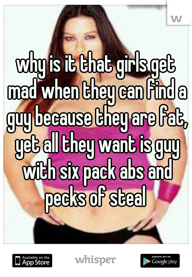 why is it that girls get mad when they can find a guy because they are fat, yet all they want is guy with six pack abs and pecks of steal