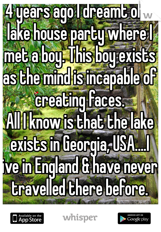 4 years ago I dreamt of a lake house party where I met a boy. This boy exists as the mind is incapable of creating faces. All I know is that the lake exists in Georgia, USA....I live in England & have never travelled there before.  If you know this place please reply
