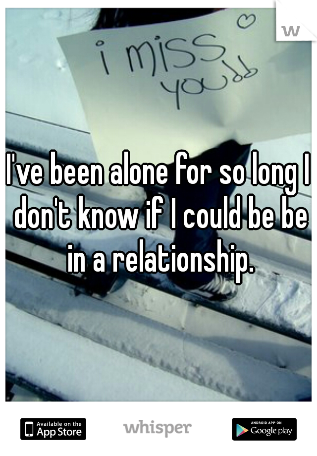 I've been alone for so long I don't know if I could be be in a relationship.