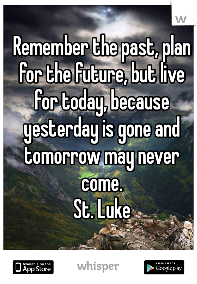 Remember the past, plan for the future, but live for today, because yesterday is gone and tomorrow may never come.  St. Luke