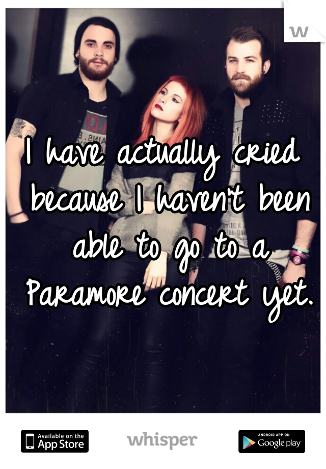 I have actually cried because I haven't been able to go to a Paramore concert yet.