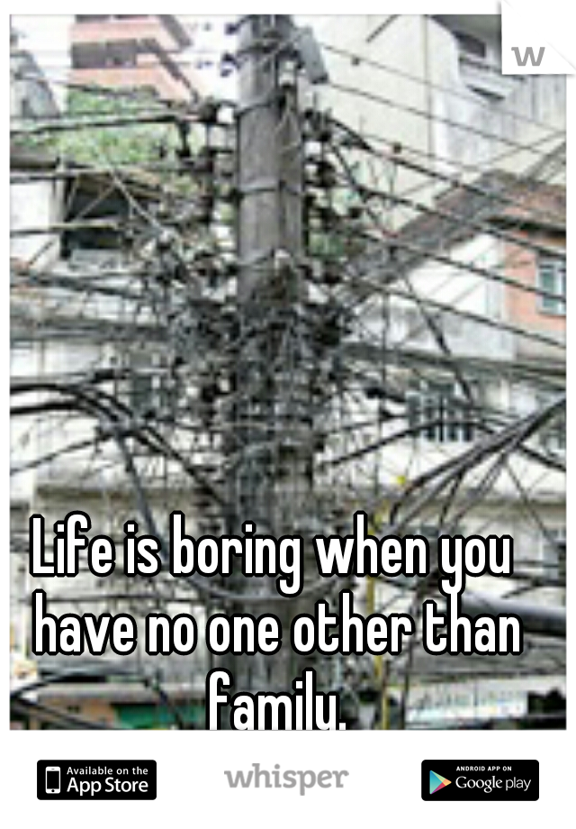 Life is boring when you have no one other than family.