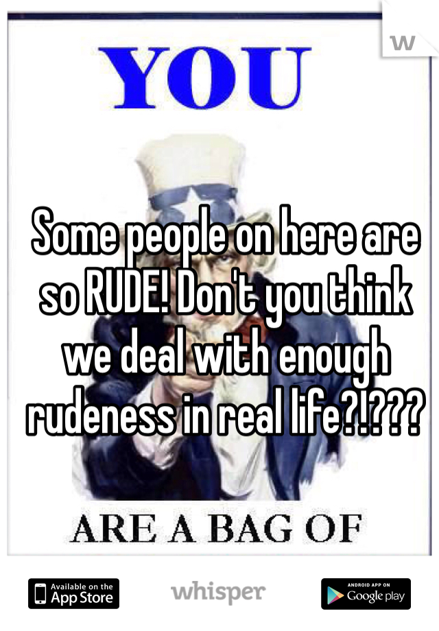 Some people on here are so RUDE! Don't you think we deal with enough rudeness in real life?!???