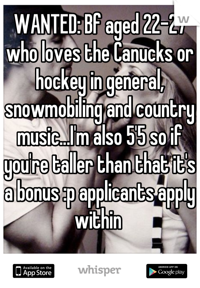 WANTED: Bf aged 22-27 who loves the Canucks or hockey in general, snowmobiling and country music...I'm also 5'5 so if you're taller than that it's a bonus :p applicants apply within