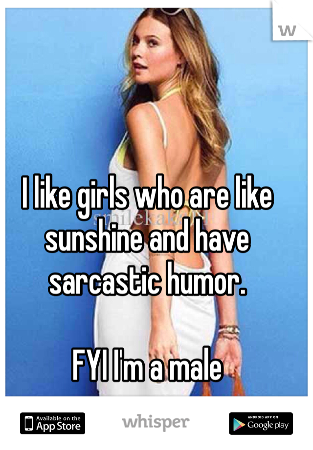 I like girls who are like sunshine and have sarcastic humor.   FYI I'm a male