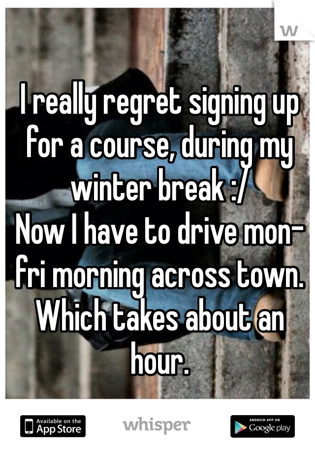 I really regret signing up for a course, during my winter break :/  Now I have to drive mon-fri morning across town. Which takes about an hour.