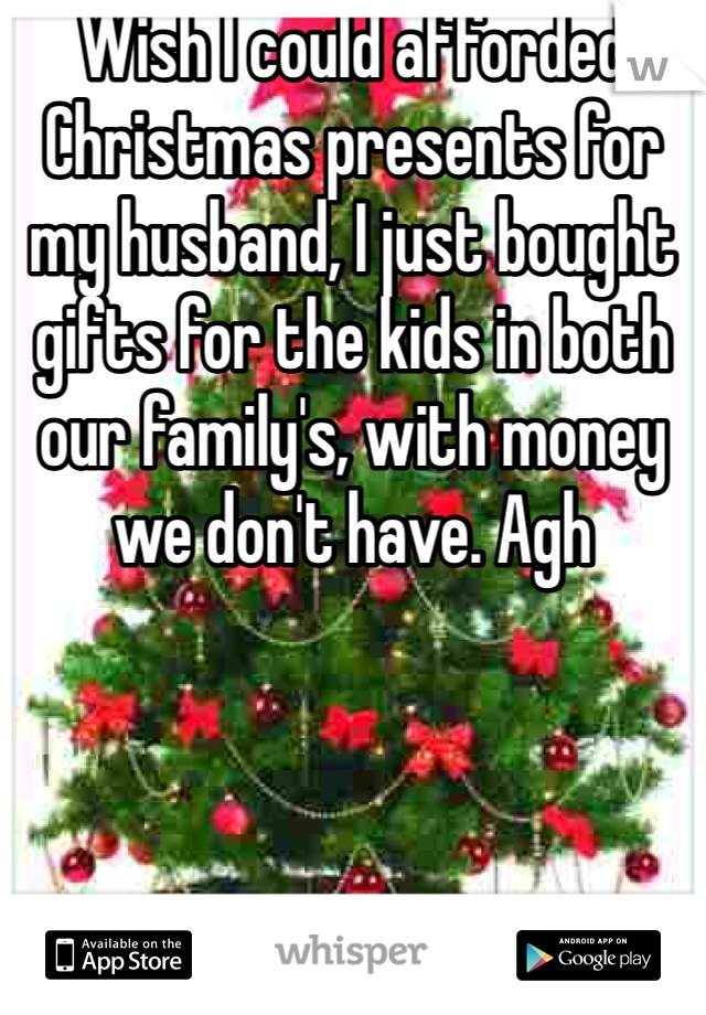 Wish I could afforded Christmas presents for my husband, I just bought gifts for the kids in both our family's, with money we don't have. Agh