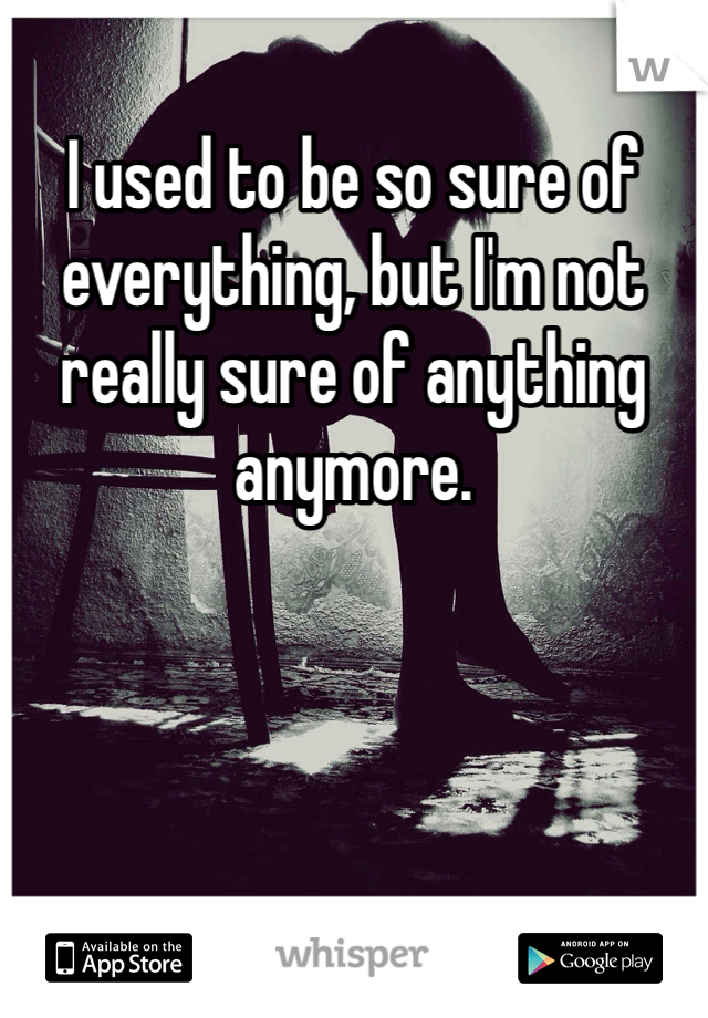 I used to be so sure of everything, but I'm not really sure of anything anymore.
