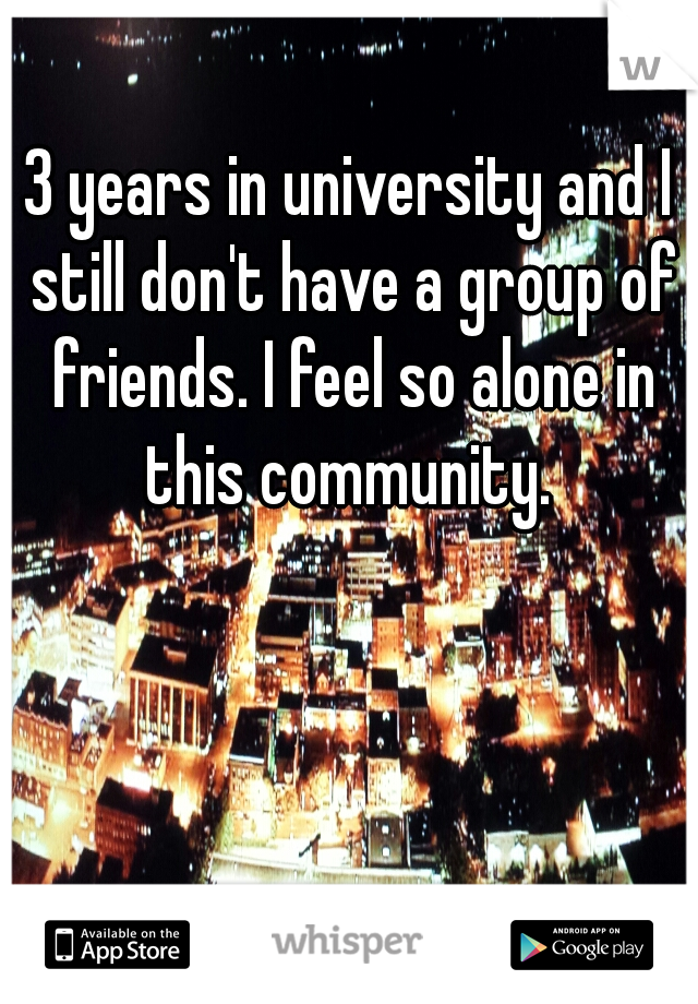 3 years in university and I still don't have a group of friends. I feel so alone in this community.