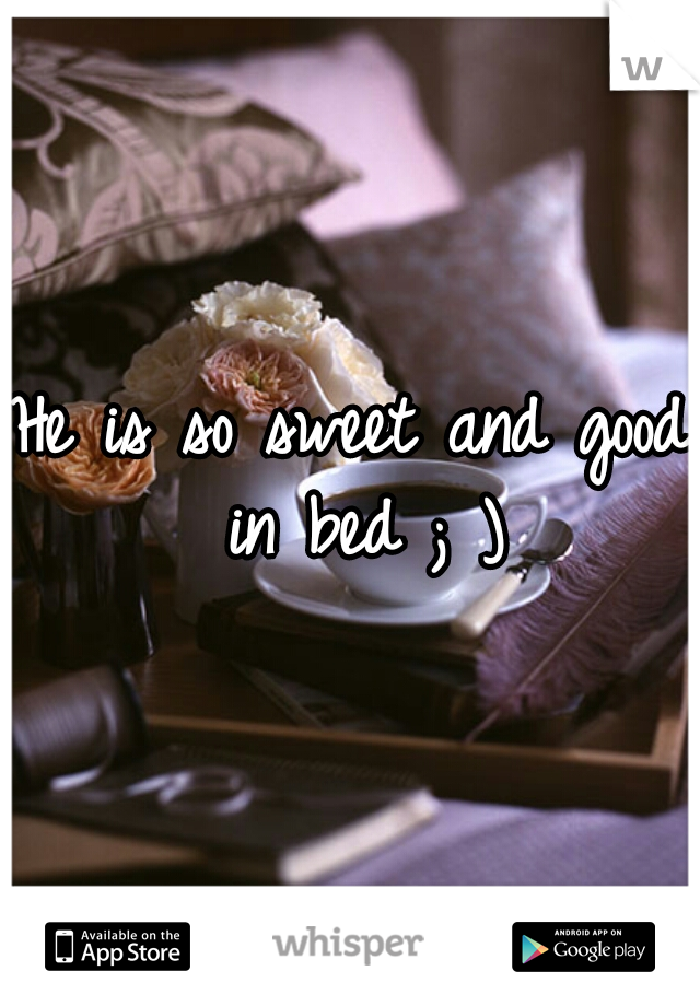 He is so sweet and good in bed ; )