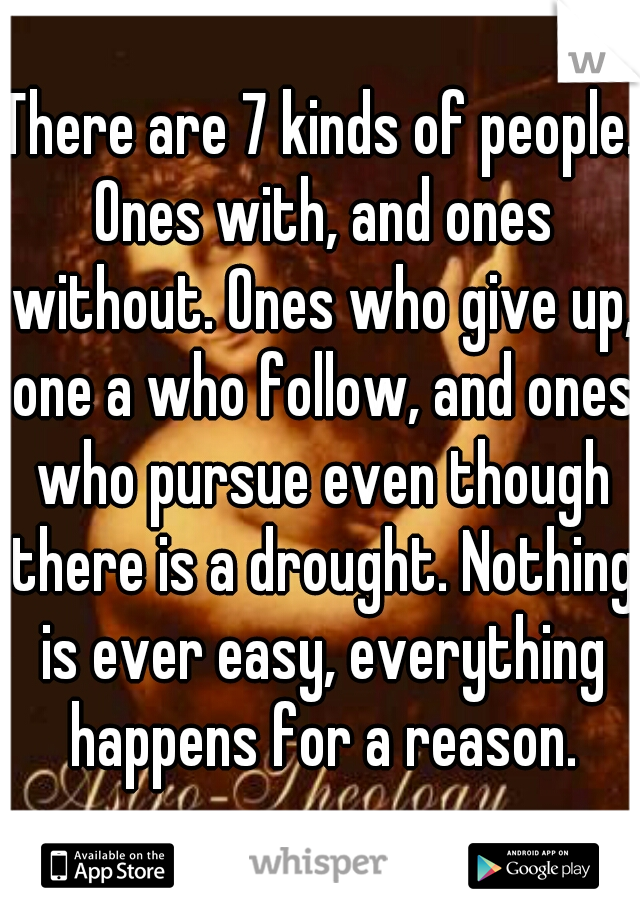 There are 7 kinds of people. Ones with, and ones without. Ones who give up, one a who follow, and ones who pursue even though there is a drought. Nothing is ever easy, everything happens for a reason.