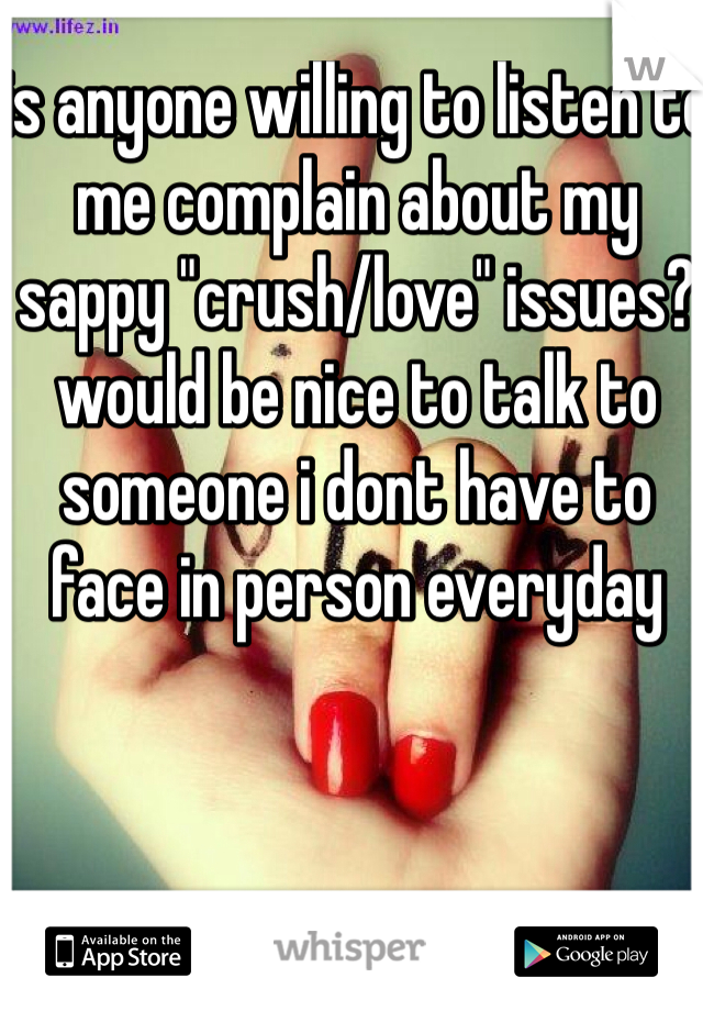 """is anyone willing to listen to me complain about my sappy """"crush/love"""" issues? would be nice to talk to someone i dont have to face in person everyday"""