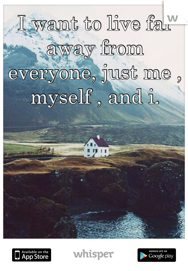 I want to live far away from everyone, just me , myself , and i.