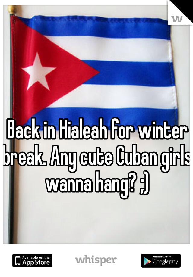 Back in Hialeah for winter break. Any cute Cuban girls wanna hang? ;)