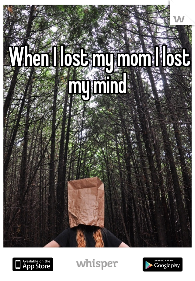 When I lost my mom I lost my mind