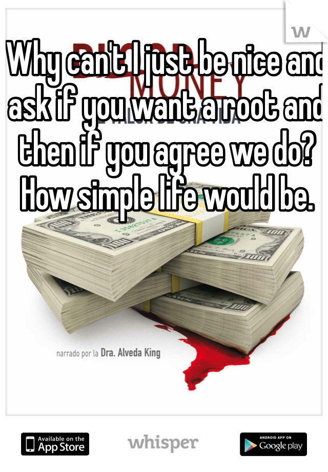 Why can't I just be nice and ask if you want a root and then if you agree we do? How simple life would be.