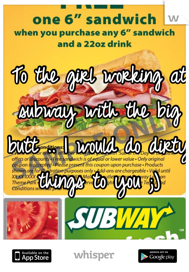 To the girl working at subway with the big butt .. I would do dirty things to you ;)