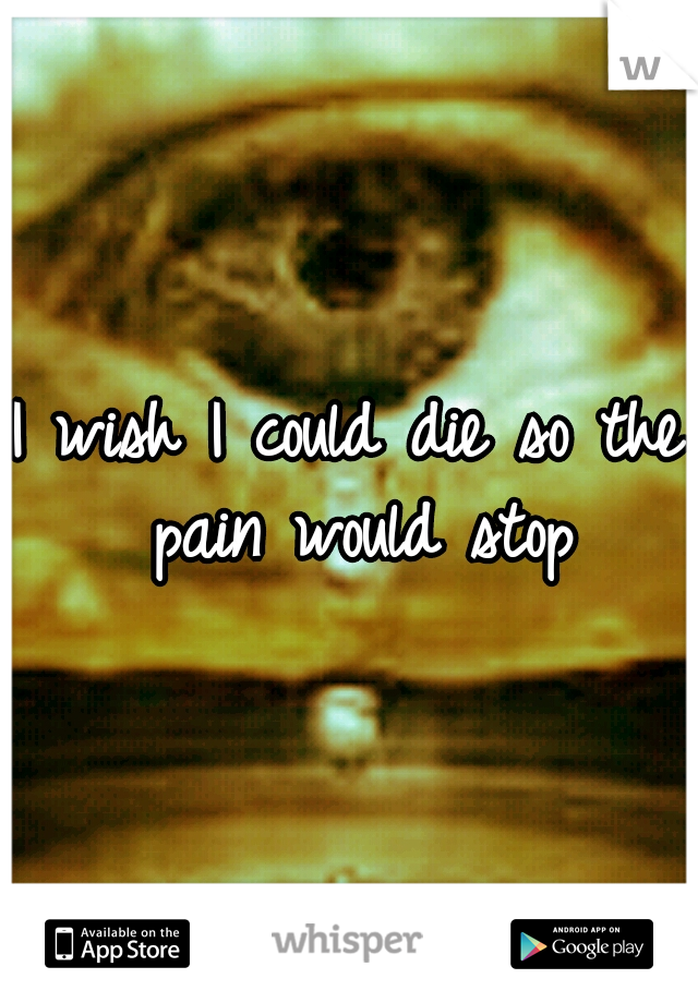 I wish I could die so the pain would stop