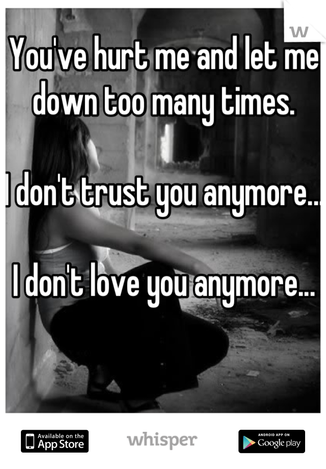 You've hurt me and let me down too many times.  I don't trust you anymore...  I don't love you anymore...