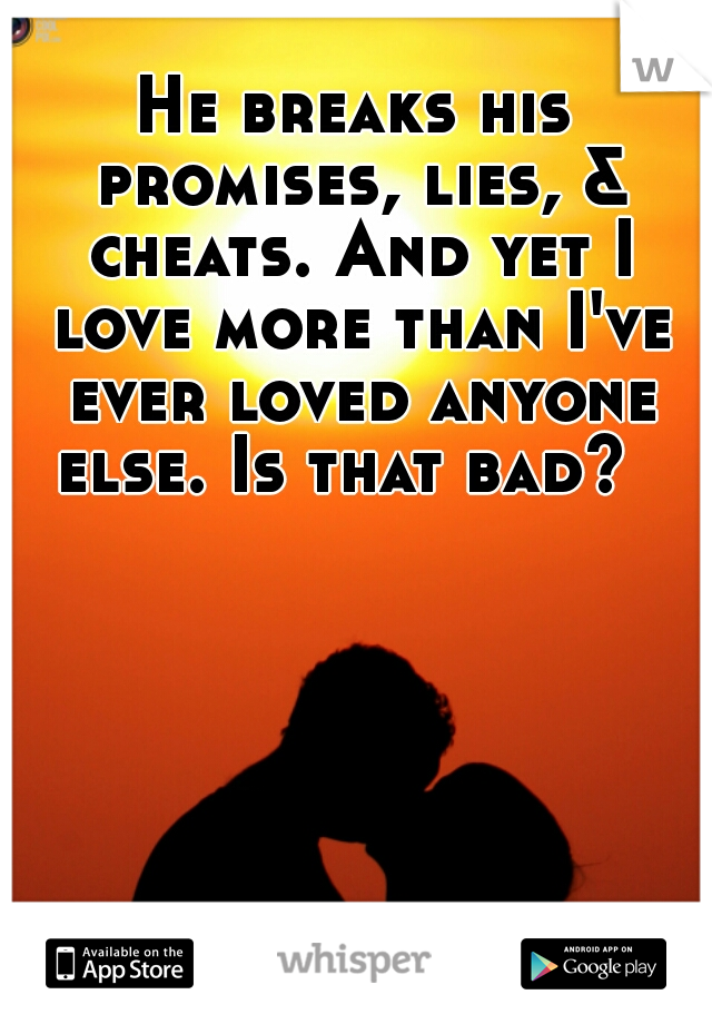 He breaks his promises, lies, & cheats. And yet I love more than I've ever loved anyone else. Is that bad?
