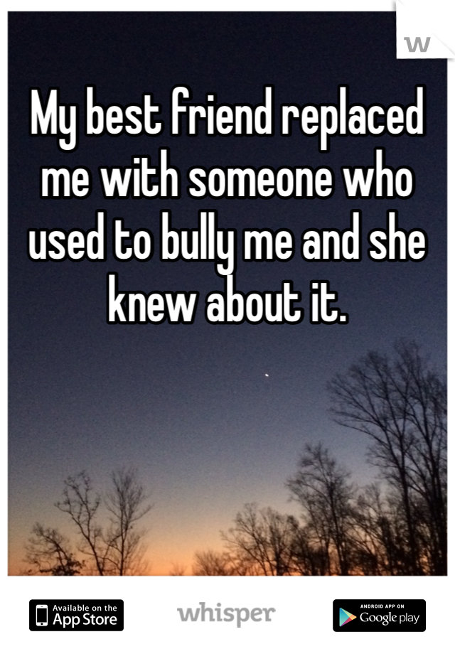 My best friend replaced me with someone who used to bully me and she knew about it.