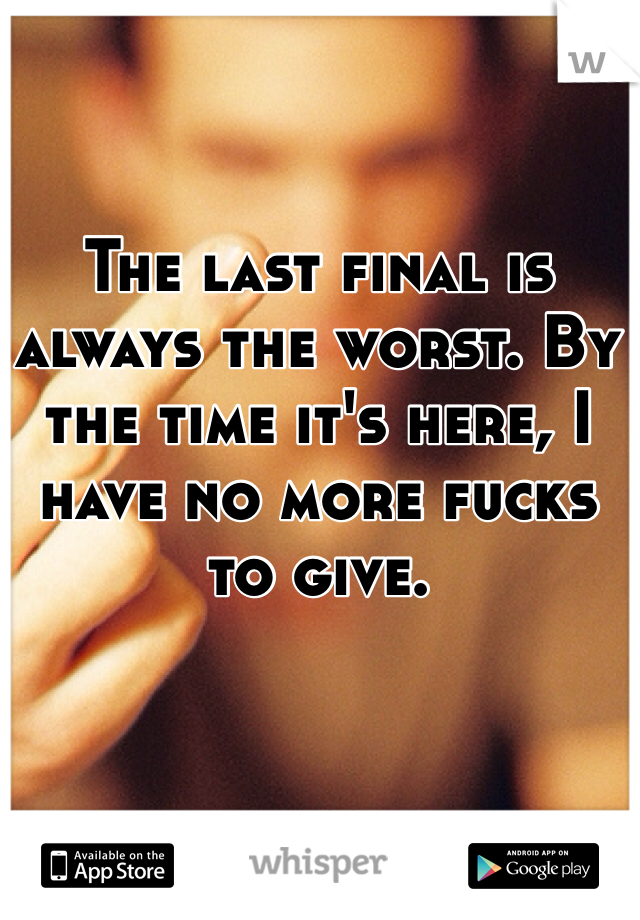 The last final is always the worst. By the time it's here, I have no more fucks  to give.
