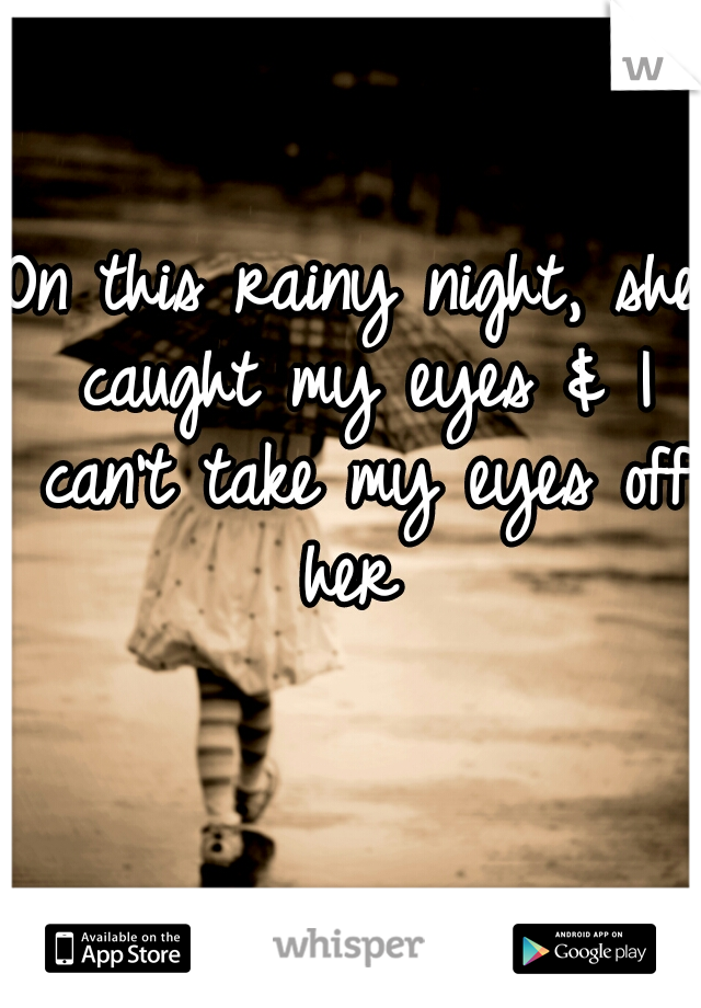 On this rainy night, she caught my eyes & I can't take my eyes off her